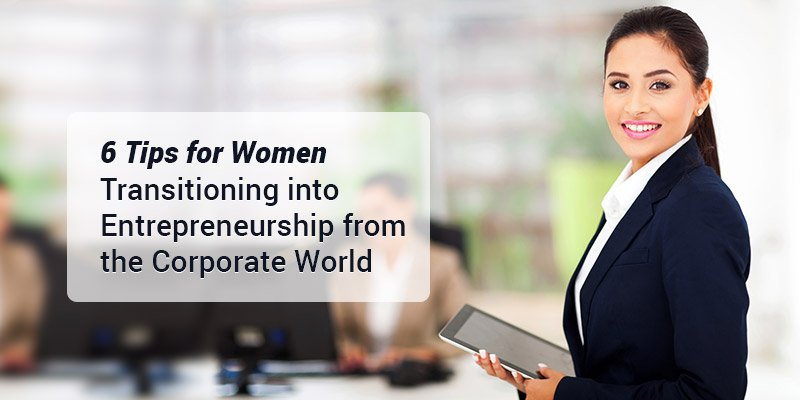 6 Tips for Women Transitioning into Entrepreneurship from the Corporate World
