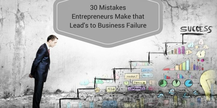 30 Mistakes Entrepreneurs Make that Lead to Business Failure