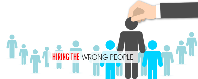 hiring-the-wrong-people 7 Reasons Why Businesses Fail and How To Avoid It