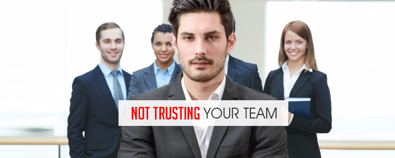 not-trusting-your-team 7 Reasons Why Businesses Fail and How To Avoid It