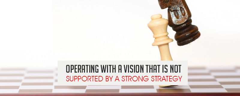 operating-with-a-vision-that-is-not-supported-by-a-strong-strategy 7 Reasons Why Businesses Fail and How To Avoid It